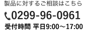 製品に対するご相談はこちら 0299-96-0961 受付時間 9:00~18:00(土日祝除く)